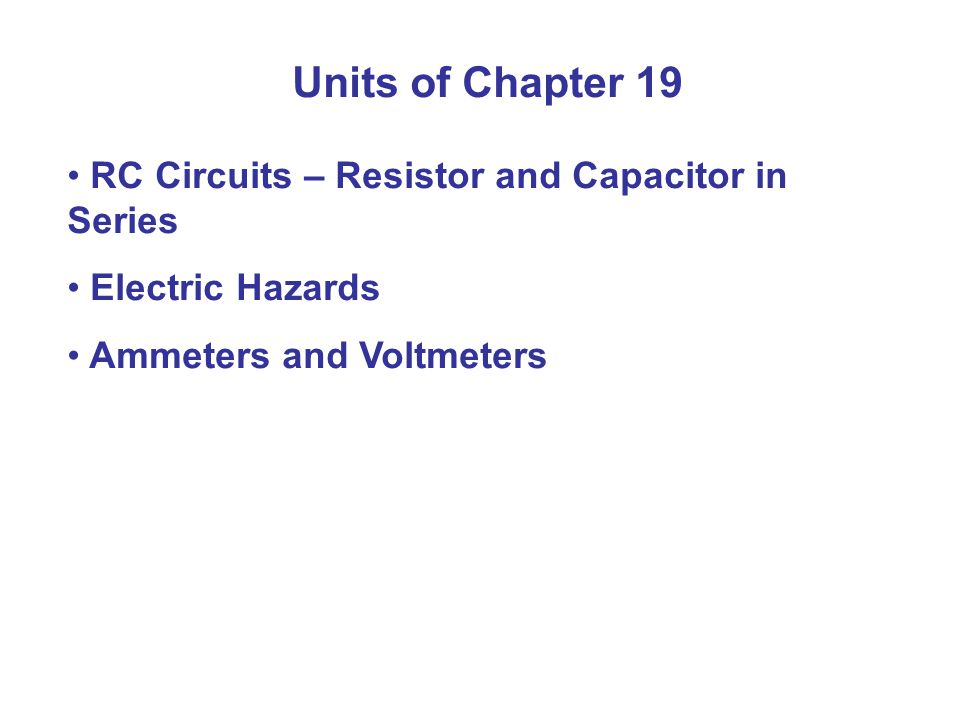 Units of Chapter 19 RC Circuits – Resistor and Capacitor in Series Electric Hazards Ammeters and Voltmeters
