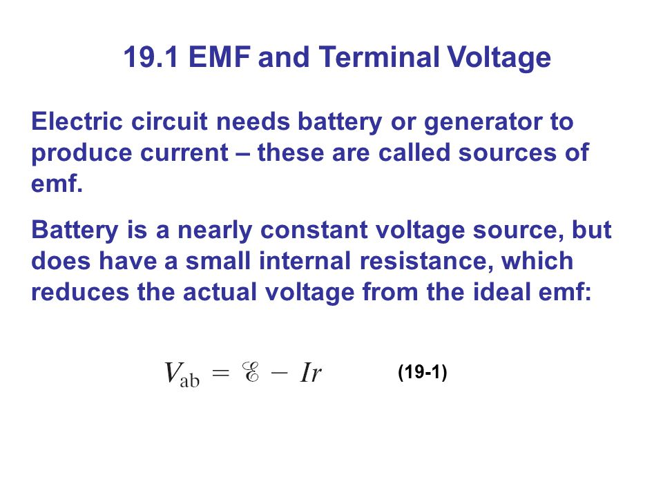 19.1 EMF and Terminal Voltage Electric circuit needs battery or generator to produce current – these are called sources of emf.