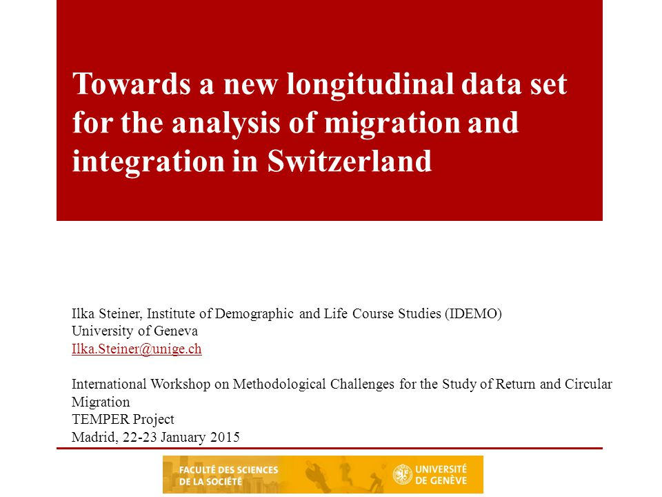 Towards a new longitudinal data set for the analysis of migration and integration in Switzerland Ilka Steiner, Institute of Demographic and Life Course Studies (IDEMO) University of Geneva International Workshop on Methodological Challenges for the Study of Return and Circular Migration TEMPER Project Madrid, January 2015