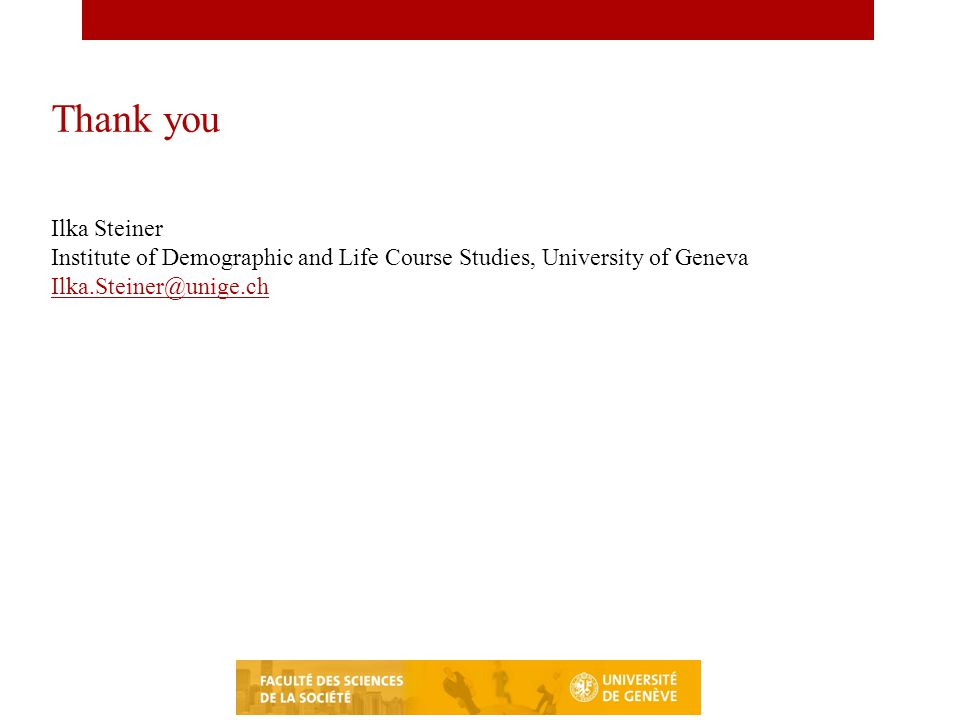 Thank you Ilka Steiner Institute of Demographic and Life Course Studies, University of Geneva