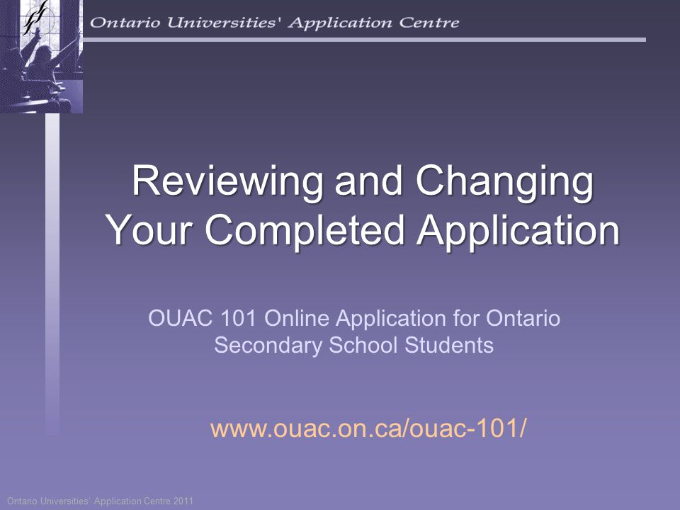 Ontario Universities' Application Centre 2011 Reviewing and Changing Your Completed Application OUAC 101 Online Application for Ontario Secondary School Students