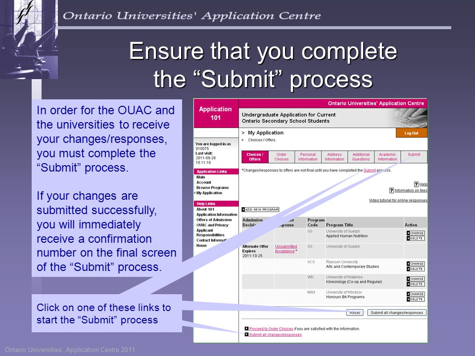 Ontario Universities' Application Centre 2011 Ensure that you complete the Submit process Click on one of these links to start the Submit process In order for the OUAC and the universities to receive your changes/responses, you must complete the Submit process.