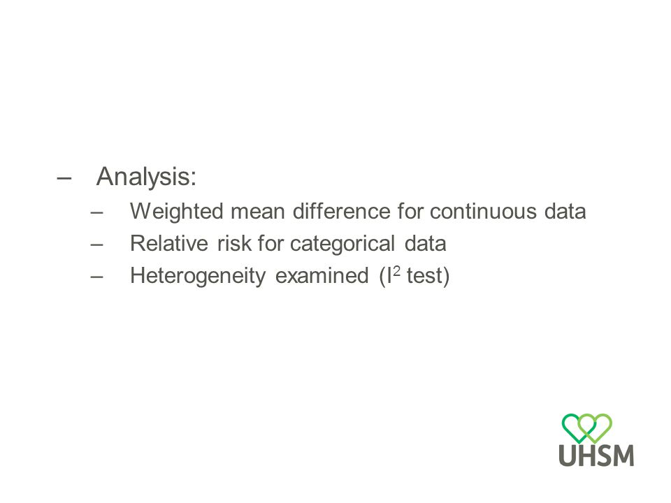 –Analysis: –Weighted mean difference for continuous data –Relative risk for categorical data –Heterogeneity examined (I 2 test)