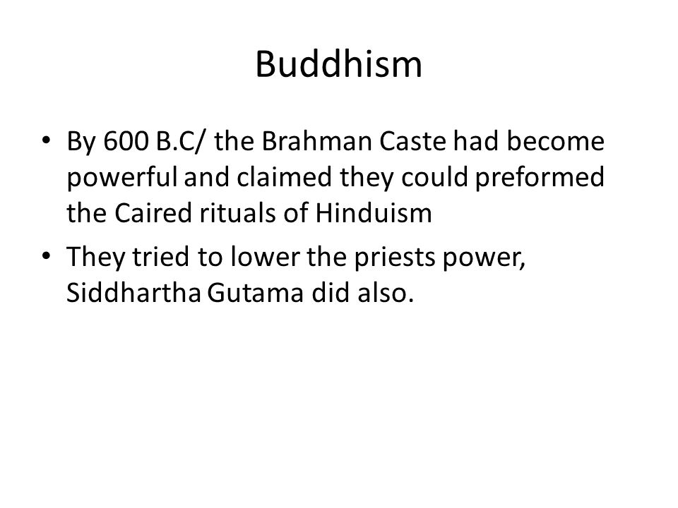Buddhism By 600 B.C/ the Brahman Caste had become powerful and claimed they could preformed the Caired rituals of Hinduism They tried to lower the priests power, Siddhartha Gutama did also.