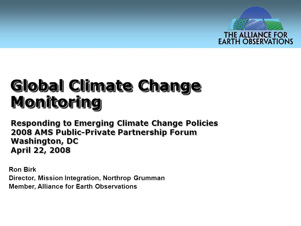 Global Climate Change Monitoring Ron Birk Director, Mission Integration, Northrop Grumman Member, Alliance for Earth Observations Responding to Emerging Climate Change Policies 2008 AMS Public-Private Partnership Forum Washington, DC April 22, 2008