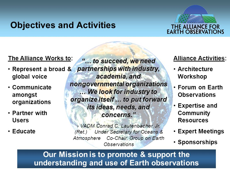Objectives and Activities … to succeed, we need partnerships with industry, academia, and nongovernmental organizations … We look for industry to organize itself … to put forward its ideas, needs, and concerns. Our Mission is to promote & support the understanding and use of Earth observations - VADM Conrad C.