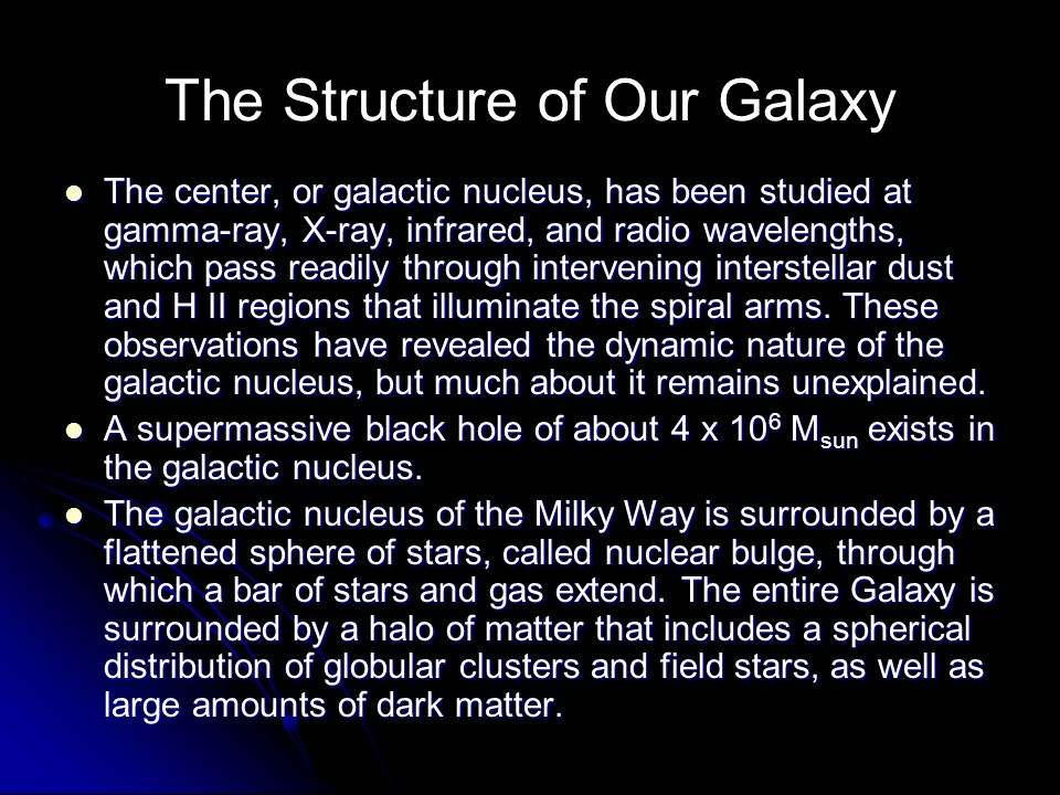 The Structure of Our Galaxy The center, or galactic nucleus, has been studied at gamma-ray, X-ray, infrared, and radio wavelengths, which pass readily through intervening interstellar dust and H II regions that illuminate the spiral arms.