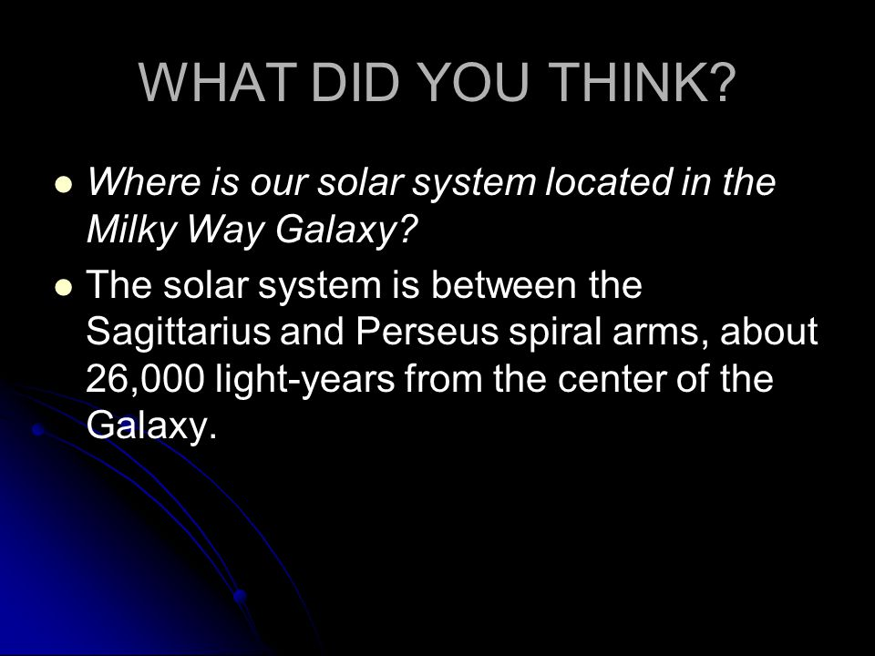 WHAT DID YOU THINK. Where is our solar system located in the Milky Way Galaxy.