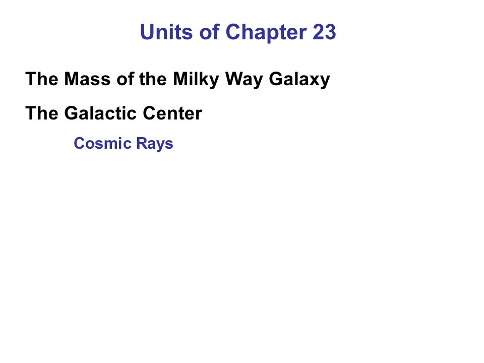 Units of Chapter 23 The Mass of the Milky Way Galaxy The Galactic Center Cosmic Rays