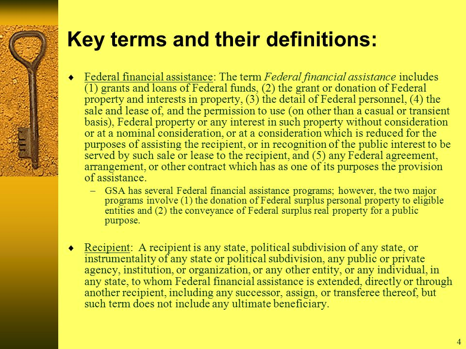 4 Key terms and their definitions:  Federal financial assistance: The term Federal financial assistance includes (1) grants and loans of Federal funds, (2) the grant or donation of Federal property and interests in property, (3) the detail of Federal personnel, (4) the sale and lease of, and the permission to use (on other than a casual or transient basis), Federal property or any interest in such property without consideration or at a nominal consideration, or at a consideration which is reduced for the purposes of assisting the recipient, or in recognition of the public interest to be served by such sale or lease to the recipient, and (5) any Federal agreement, arrangement, or other contract which has as one of its purposes the provision of assistance.