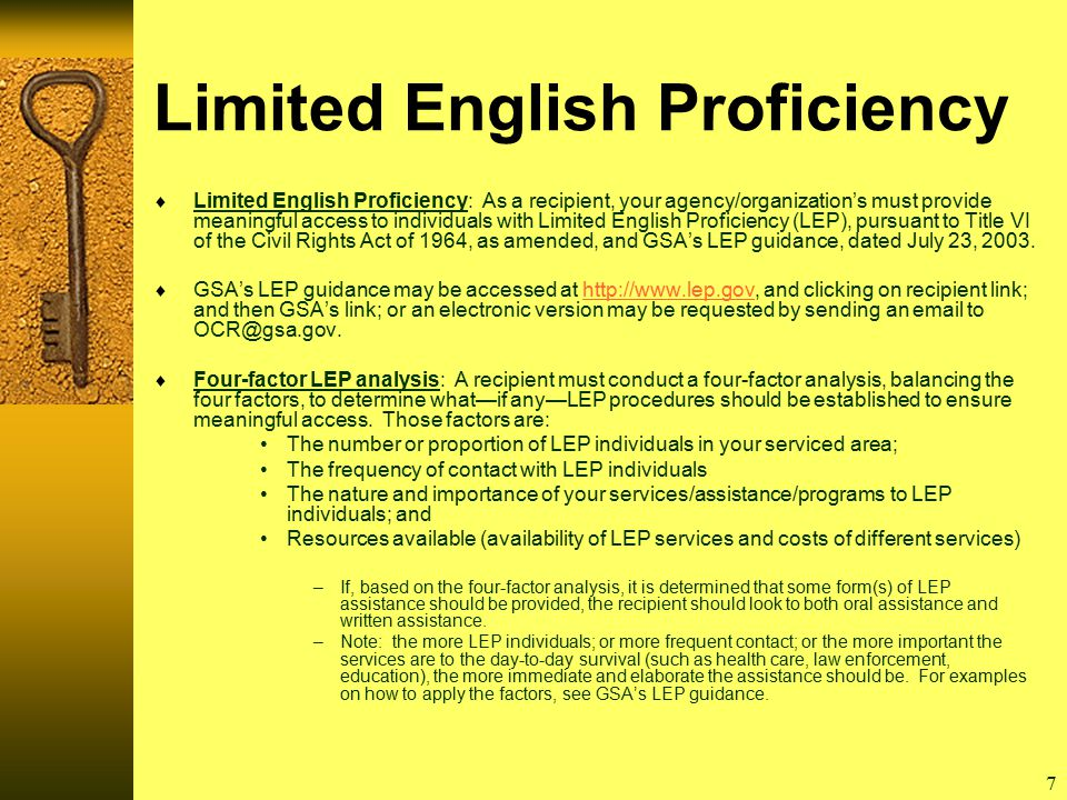 7 Limited English Proficiency  Limited English Proficiency: As a recipient, your agency/organization's must provide meaningful access to individuals with Limited English Proficiency (LEP), pursuant to Title VI of the Civil Rights Act of 1964, as amended, and GSA's LEP guidance, dated July 23, 2003.