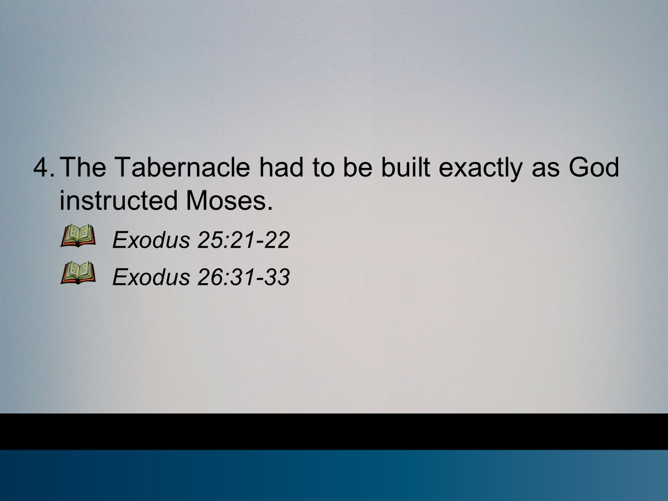 4. The Tabernacle had to be built exactly as God instructed Moses. Exodus 25:21-22 Exodus 26:31-33