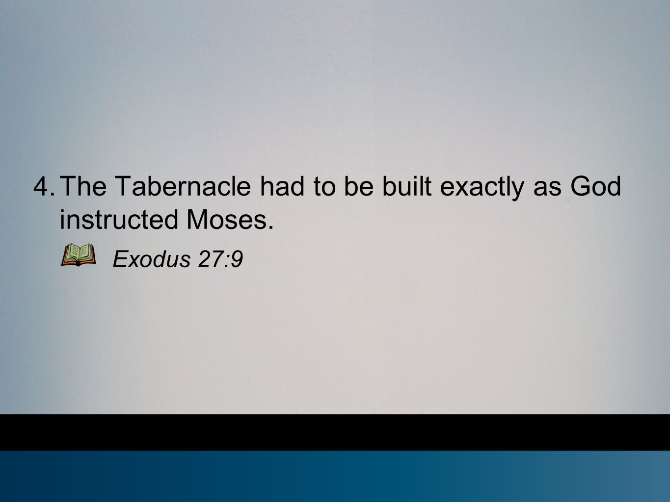4. The Tabernacle had to be built exactly as God instructed Moses. Exodus 27:9