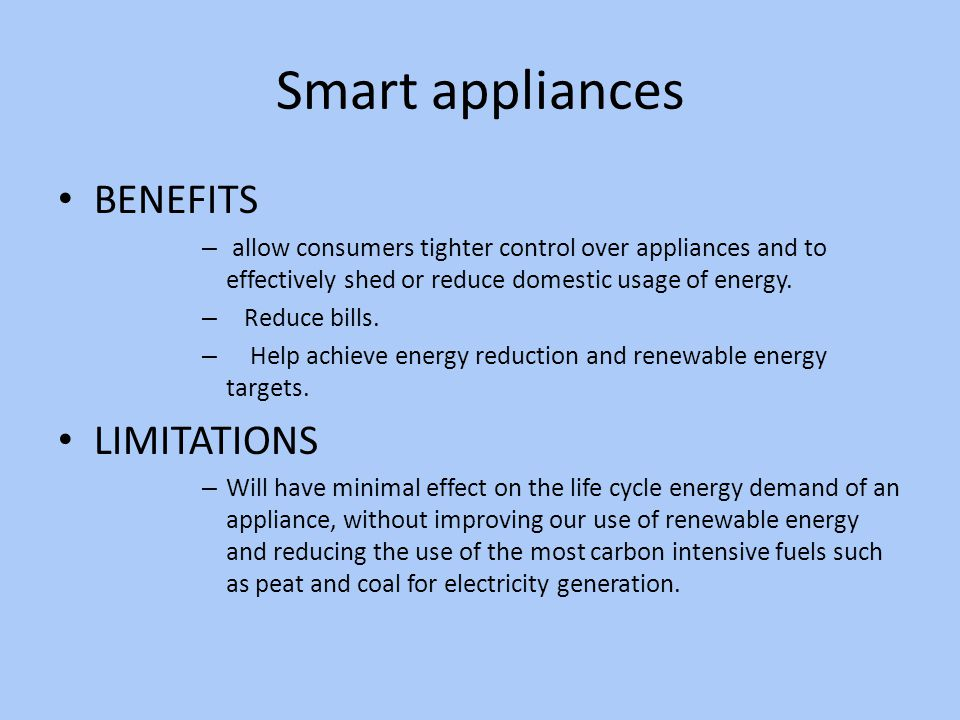 Smart appliances BENEFITS – allow consumers tighter control over appliances and to effectively shed or reduce domestic usage of energy.