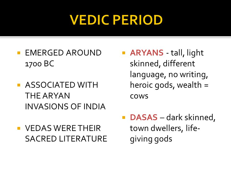  EMERGED AROUND 1700 BC  ASSOCIATED WITH THE ARYAN INVASIONS OF INDIA  VEDAS WERE THEIR SACRED LITERATURE  ARYANS - tall, light skinned, different language, no writing, heroic gods, wealth = cows  DASAS – dark skinned, town dwellers, life- giving gods