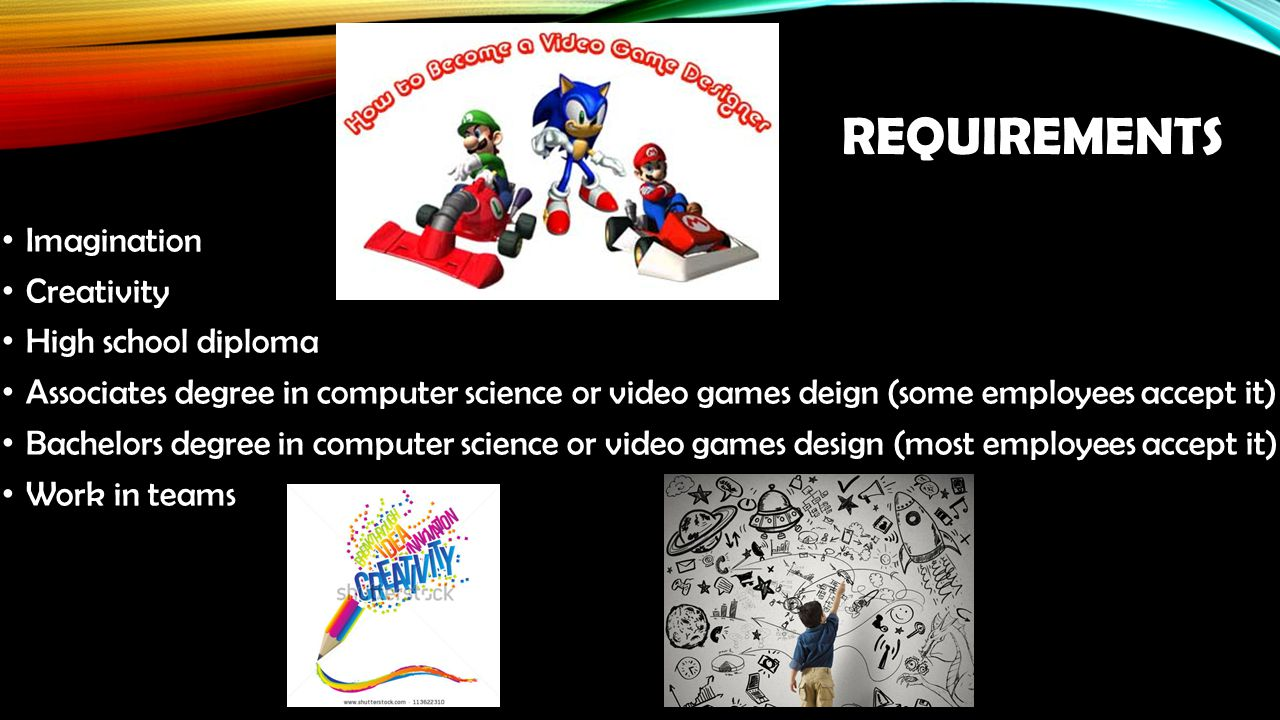 REQUIREMENTS Imagination Creativity High school diploma Associates degree in computer science or video games deign (some employees accept it) Bachelors degree in computer science or video games design (most employees accept it) Work in teams