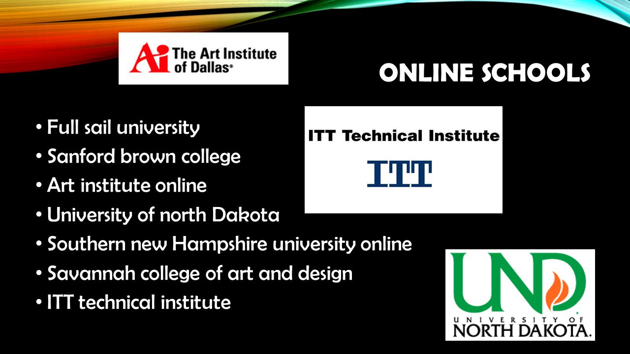 ONLINE SCHOOLS Full sail university Sanford brown college Art institute online University of north Dakota Southern new Hampshire university online Savannah college of art and design ITT technical institute