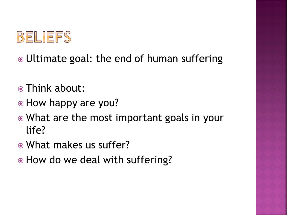  Ultimate goal: the end of human suffering  Think about:  How happy are you.