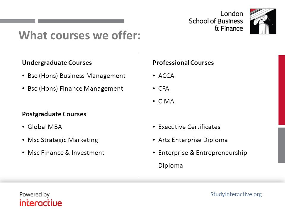 What courses we offer: Undergraduate Courses Bsc (Hons) Business Management Bsc (Hons) Finance Management Postgraduate Courses Global MBA Msc Strategic Marketing Msc Finance & Investment StudyInteractive.org Professional Courses ACCA CFA CIMA Executive Certificates Arts Enterprise Diploma Enterprise & Entrepreneurship Diploma
