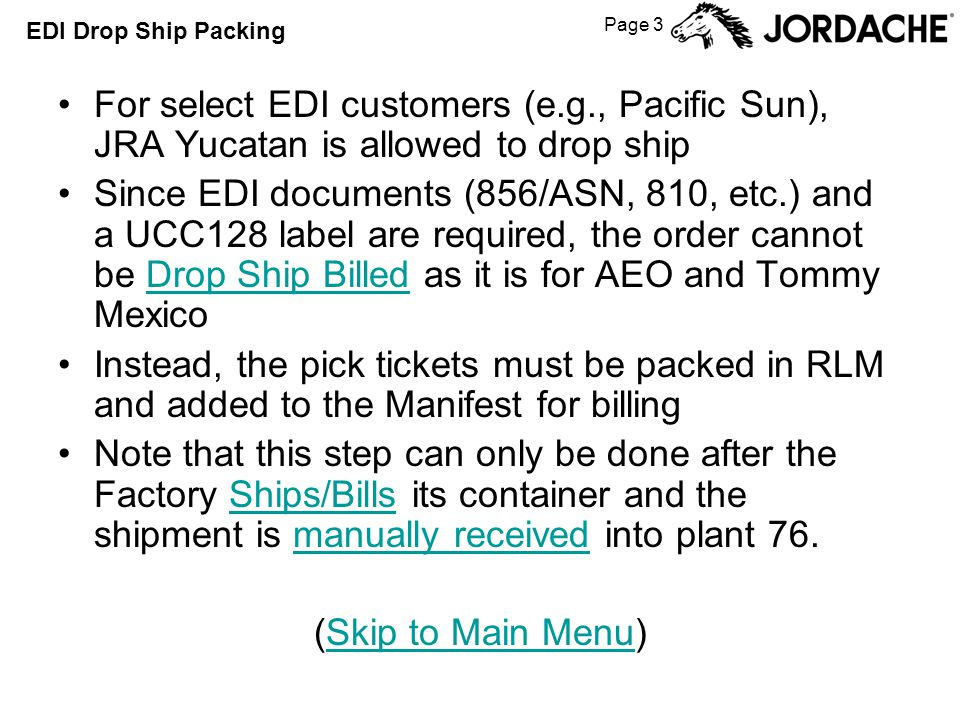 Page 3 EDI Drop Ship Packing For select EDI customers (e.g., Pacific Sun), JRA Yucatan is allowed to drop ship Since EDI documents (856/ASN, 810, etc.) and a UCC128 label are required, the order cannot be Drop Ship Billed as it is for AEO and Tommy MexicoDrop Ship Billed Instead, the pick tickets must be packed in RLM and added to the Manifest for billing Note that this step can only be done after the Factory Ships/Bills its container and the shipment is manually received into plant 76.Ships/Billsmanually received (Skip to Main Menu)Skip to Main Menu