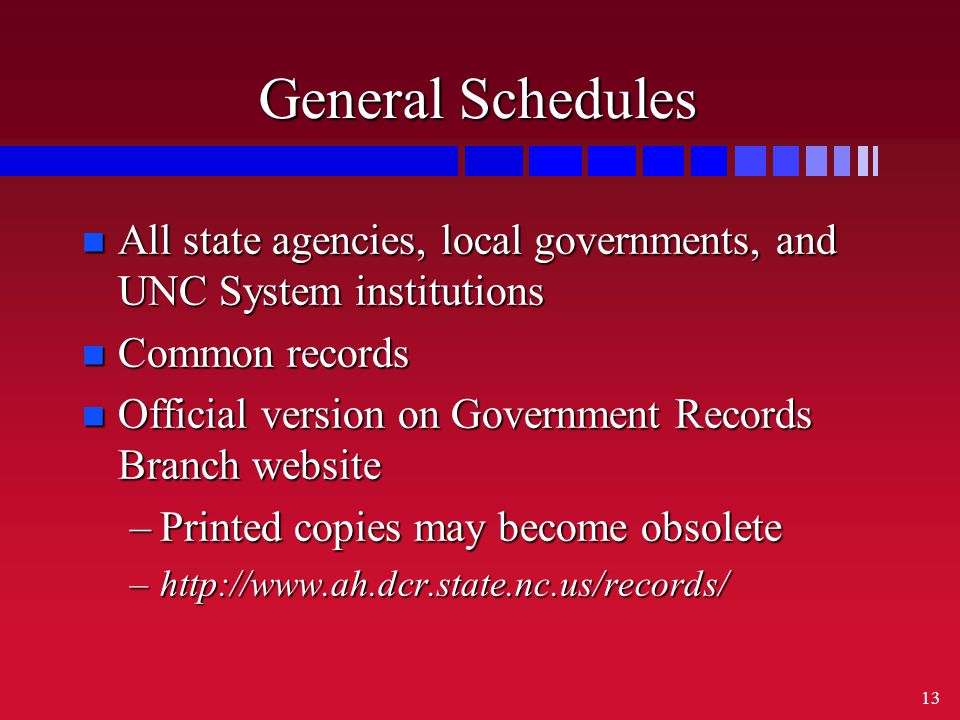 13 General Schedules n All state agencies, local governments, and UNC System institutions n Common records n Official version on Government Records Branch website –Printed copies may become obsolete –