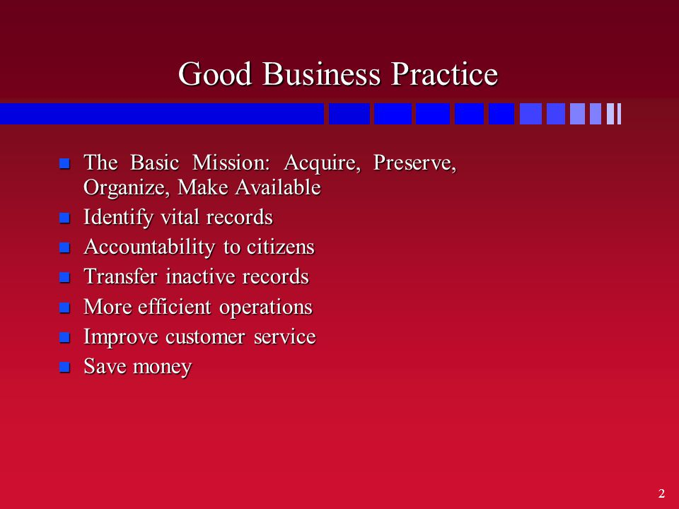 2 Good Business Practice n The Basic Mission: Acquire, Preserve, Organize, Make Available n Identify vital records n Accountability to citizens n Transfer inactive records n More efficient operations n Improve customer service n Save money