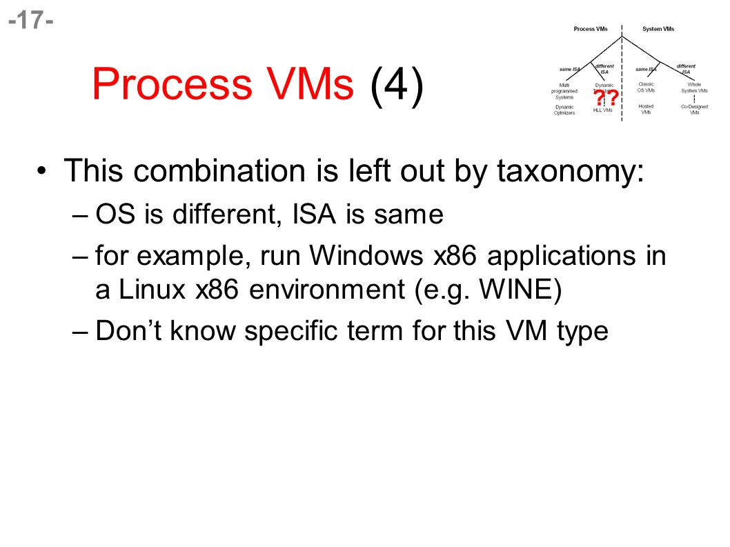-17- Process VMs (4) This combination is left out by taxonomy: –OS is different, ISA is same –for example, run Windows x86 applications in a Linux x86 environment (e.g.