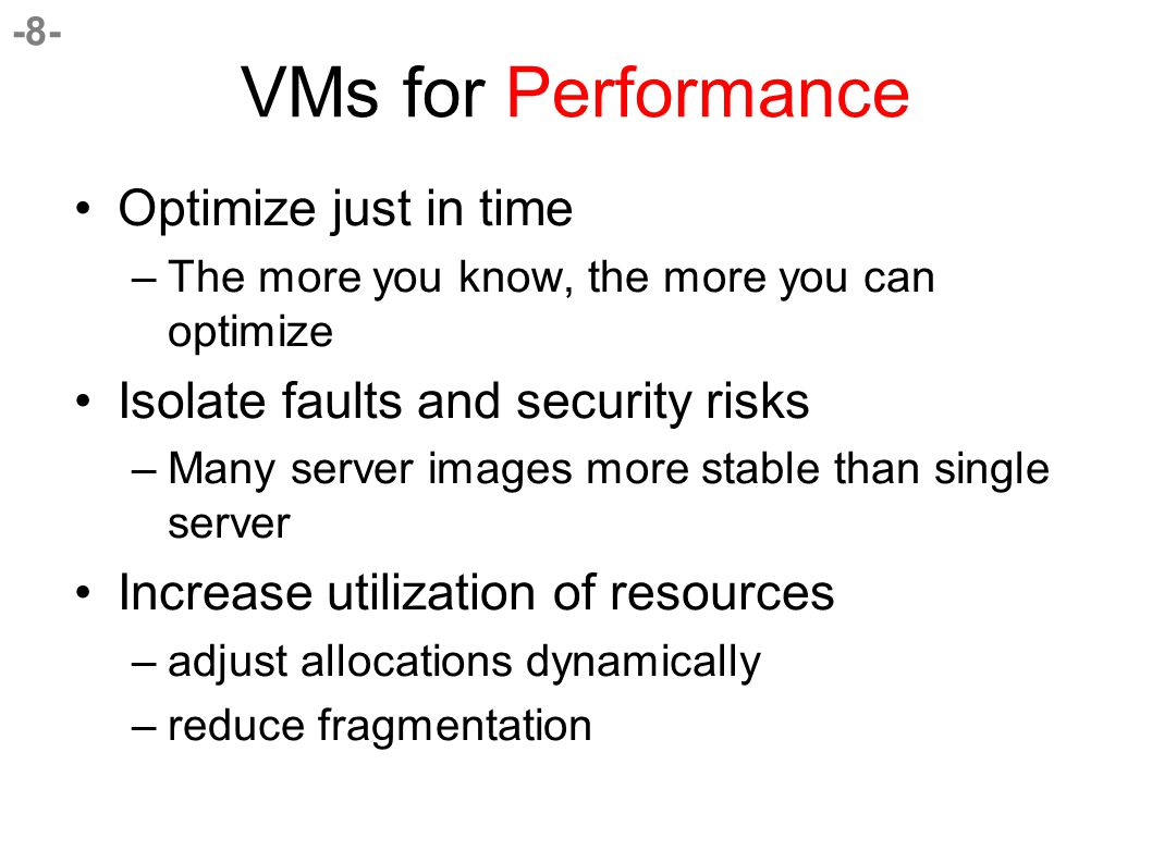 -8- VMs for Performance Optimize just in time –The more you know, the more you can optimize Isolate faults and security risks –Many server images more stable than single server Increase utilization of resources –adjust allocations dynamically –reduce fragmentation