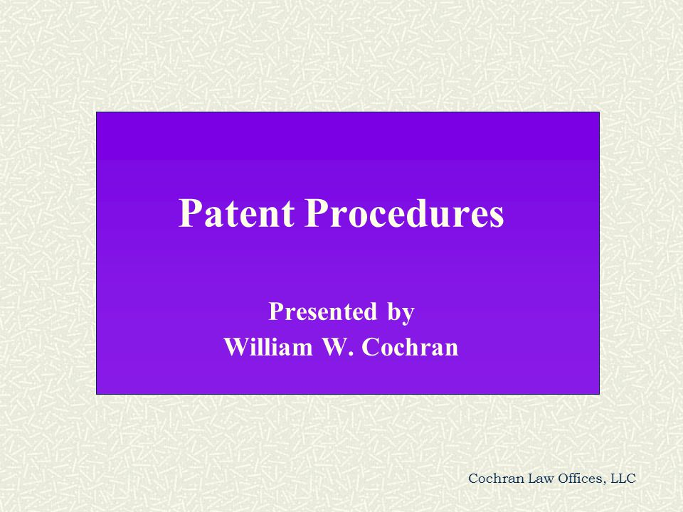 Cochran Law Offices, LLC Patent Procedures Presented by William W. Cochran