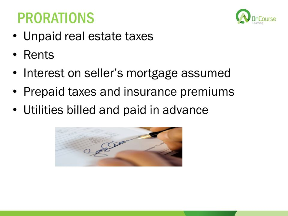 PRORATIONS Unpaid real estate taxes Rents Interest on seller's mortgage assumed Prepaid taxes and insurance premiums Utilities billed and paid in advance