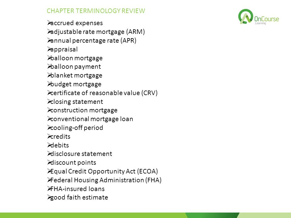 CHAPTER TERMINOLOGY REVIEW  accrued expenses  adjustable rate mortgage (ARM)  annual percentage rate (APR)  appraisal  balloon mortgage  balloon payment  blanket mortgage  budget mortgage  certificate of reasonable value (CRV)  closing statement  construction mortgage  conventional mortgage loan  cooling-off period  credits  debits  disclosure statement  discount points  Equal Credit Opportunity Act (ECOA)  Federal Housing Administration (FHA)  FHA-insured loans  good faith estimate
