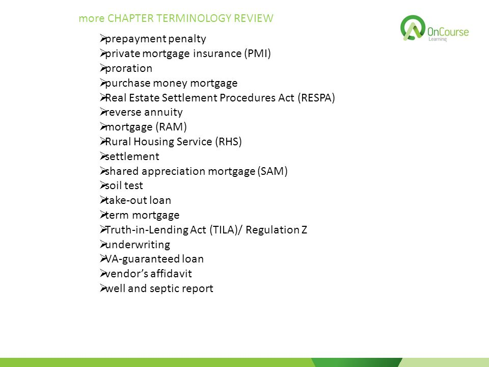 more CHAPTER TERMINOLOGY REVIEW  prepayment penalty  private mortgage insurance (PMI)  proration  purchase money mortgage  Real Estate Settlement Procedures Act (RESPA)  reverse annuity  mortgage (RAM)  Rural Housing Service (RHS)  settlement  shared appreciation mortgage (SAM)  soil test  take-out loan  term mortgage  Truth-in-Lending Act (TILA)/ Regulation Z  underwriting  VA-guaranteed loan  vendor's affidavit  well and septic report
