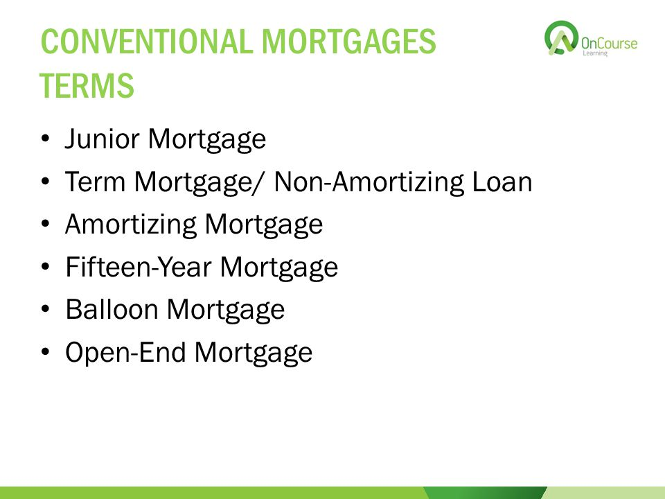 CONVENTIONAL MORTGAGES TERMS Junior Mortgage Term Mortgage/ Non-Amortizing Loan Amortizing Mortgage Fifteen-Year Mortgage Balloon Mortgage Open-End Mortgage