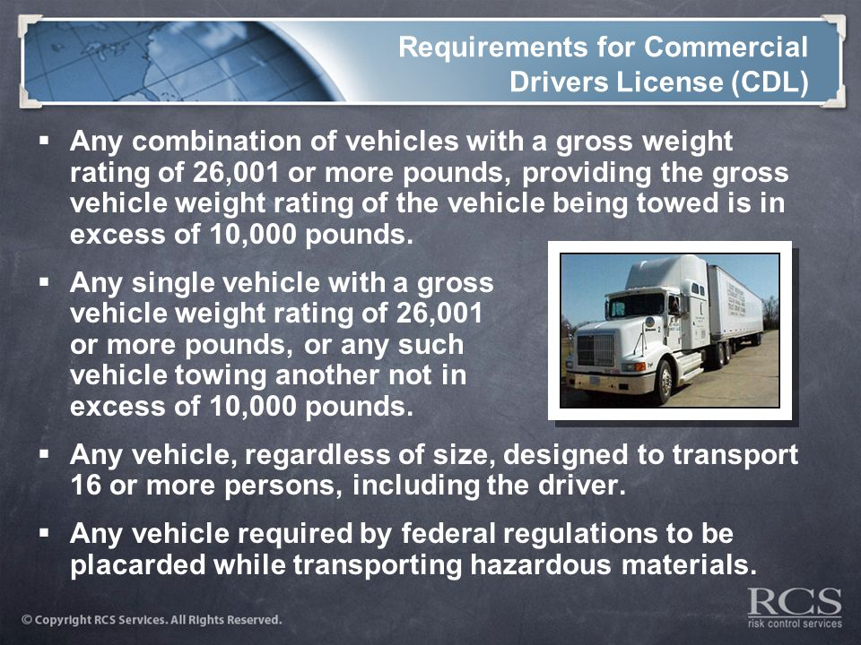 Requirements for Commercial Drivers License (CDL)  Any combination of vehicles with a gross weight rating of 26,001 or more pounds, providing the gross vehicle weight rating of the vehicle being towed is in excess of 10,000 pounds.