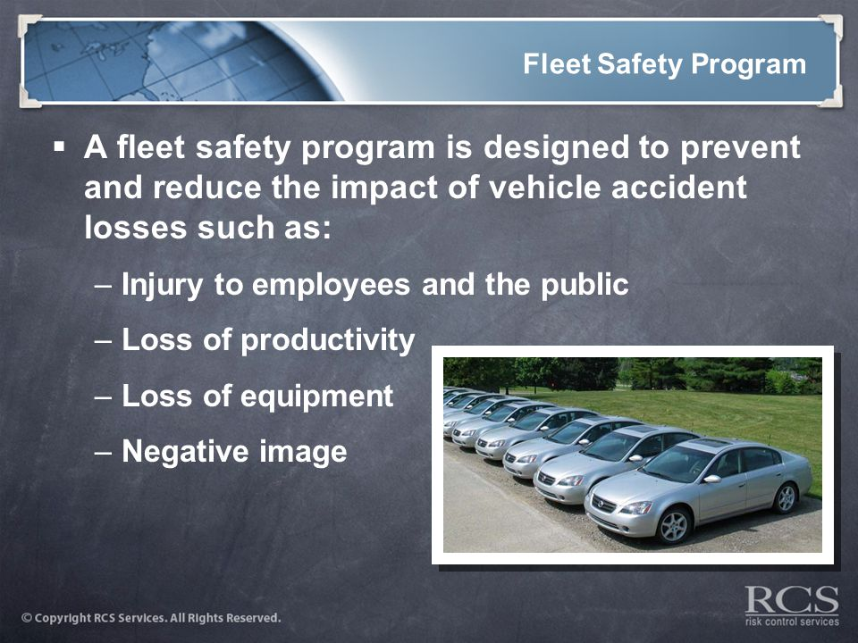 Fleet Safety Program  A fleet safety program is designed to prevent and reduce the impact of vehicle accident losses such as: –Injury to employees and the public –Loss of productivity –Loss of equipment –Negative image