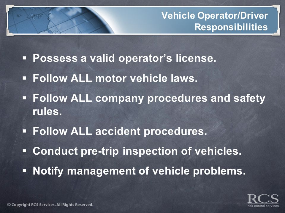 Vehicle Operator/Driver Responsibilities  Possess a valid operator's license.