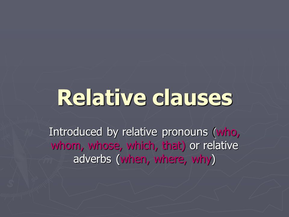 Relative clauses Introduced by relative pronouns (who, whom, whose, which, that) or relative adverbs (when, where, why)
