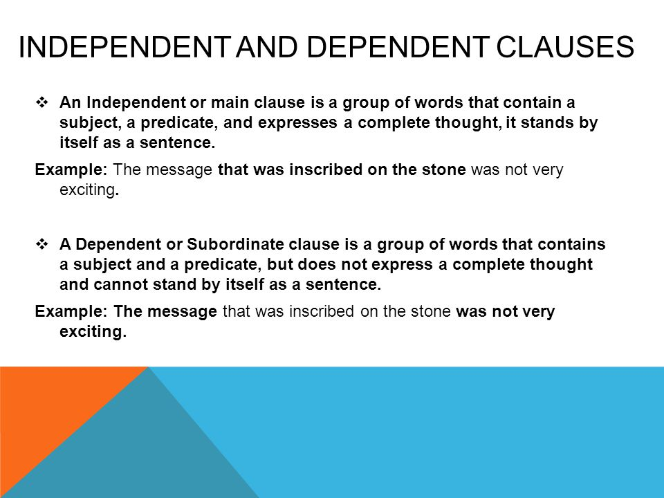 INDEPENDENT AND DEPENDENT CLAUSES  An Independent or main clause is a group of words that contain a subject, a predicate, and expresses a complete thought, it stands by itself as a sentence.