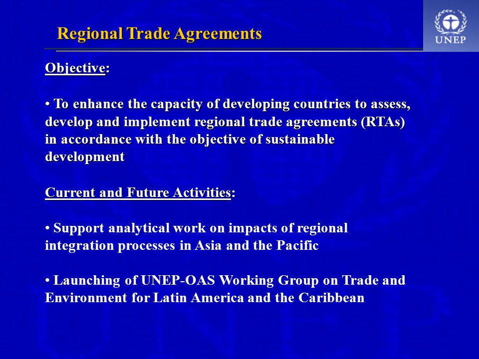 Regional Trade Agreements Objective: To enhance the capacity of developing countries to assess, develop and implement regional trade agreements (RTAs) in accordance with the objective of sustainable development To enhance the capacity of developing countries to assess, develop and implement regional trade agreements (RTAs) in accordance with the objective of sustainable development Current and Future Activities: Support analytical work on impacts of regional integration processes in Asia and the Pacific Launching of UNEP-OAS Working Group on Trade and Environment for Latin America and the Caribbean