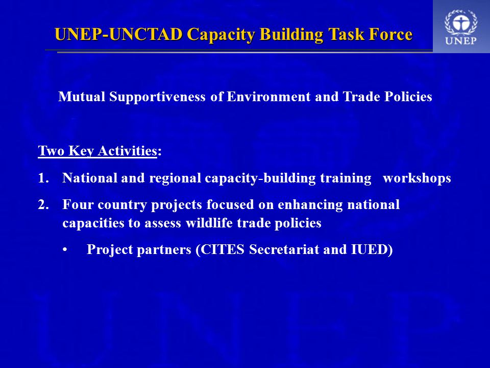 UNEP-UNCTAD Capacity Building Task Force Mutual Supportiveness of Environment and Trade Policies Two Key Activities: 1.National and regional capacity-building training workshops 2.Four country projects focused on enhancing national capacities to assess wildlife trade policies Project partners (CITES Secretariat and IUED)