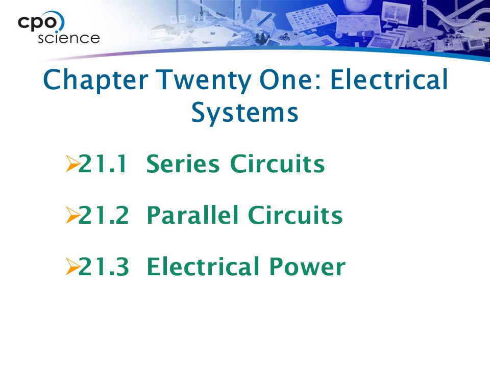 Chapter Twenty One: Electrical Systems  21.1 Series Circuits  21.2 Parallel Circuits  21.3 Electrical Power