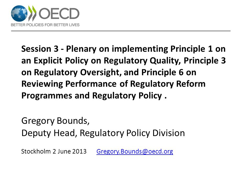 Session 3 - Plenary on implementing Principle 1 on an Explicit Policy on Regulatory Quality, Principle 3 on Regulatory Oversight, and Principle 6 on Reviewing Performance of Regulatory Reform Programmes and Regulatory Policy.