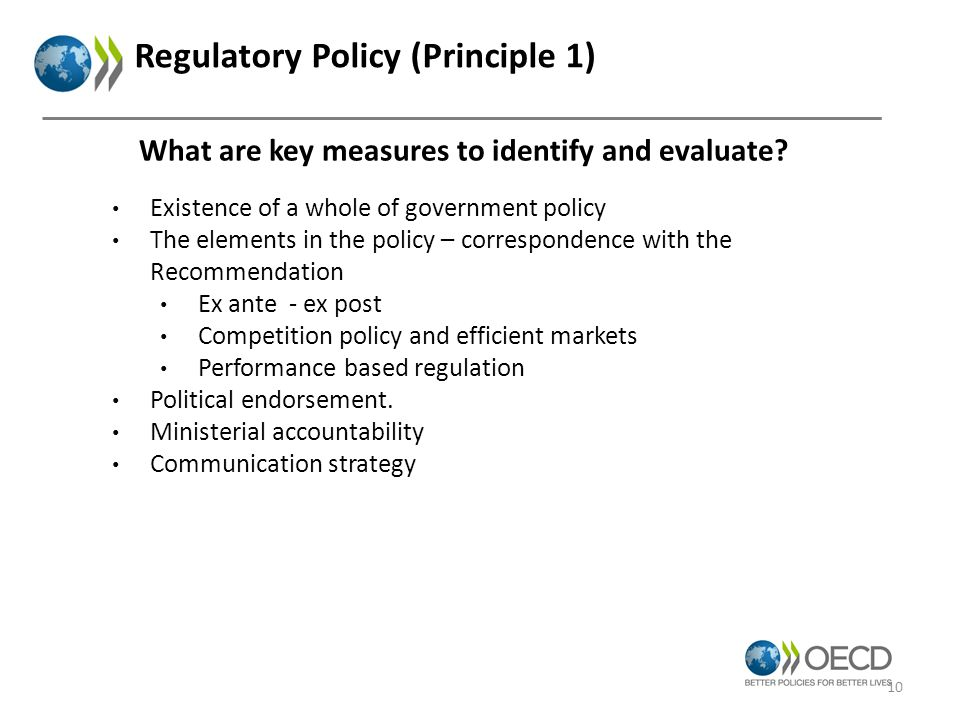 Regulatory Policy (Principle 1) Existence of a whole of government policy The elements in the policy – correspondence with the Recommendation Ex ante - ex post Competition policy and efficient markets Performance based regulation Political endorsement.