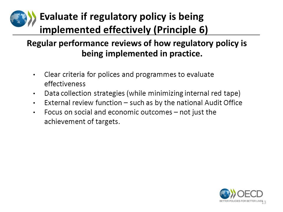 Evaluate if regulatory policy is being implemented effectively (Principle 6) Clear criteria for polices and programmes to evaluate effectiveness Data collection strategies (while minimizing internal red tape) External review function – such as by the national Audit Office Focus on social and economic outcomes – not just the achievement of targets.