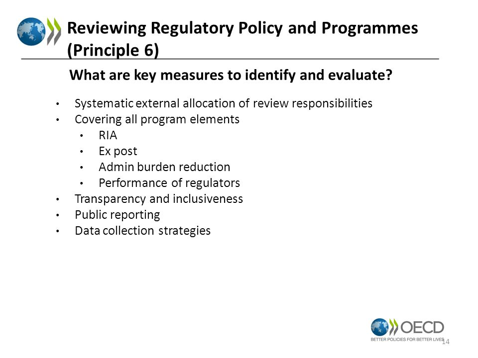 Reviewing Regulatory Policy and Programmes (Principle 6) Systematic external allocation of review responsibilities Covering all program elements RIA Ex post Admin burden reduction Performance of regulators Transparency and inclusiveness Public reporting Data collection strategies What are key measures to identify and evaluate.