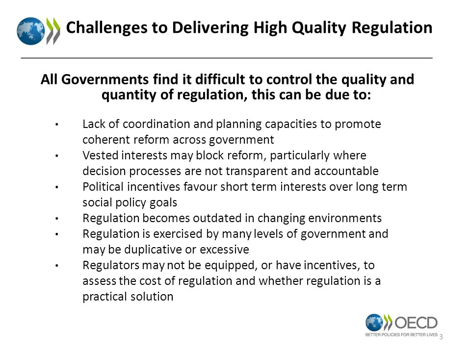 Challenges to Delivering High Quality Regulation Lack of coordination and planning capacities to promote coherent reform across government Vested interests may block reform, particularly where decision processes are not transparent and accountable Political incentives favour short term interests over long term social policy goals Regulation becomes outdated in changing environments Regulation is exercised by many levels of government and may be duplicative or excessive Regulators may not be equipped, or have incentives, to assess the cost of regulation and whether regulation is a practical solution All Governments find it difficult to control the quality and quantity of regulation, this can be due to: 3