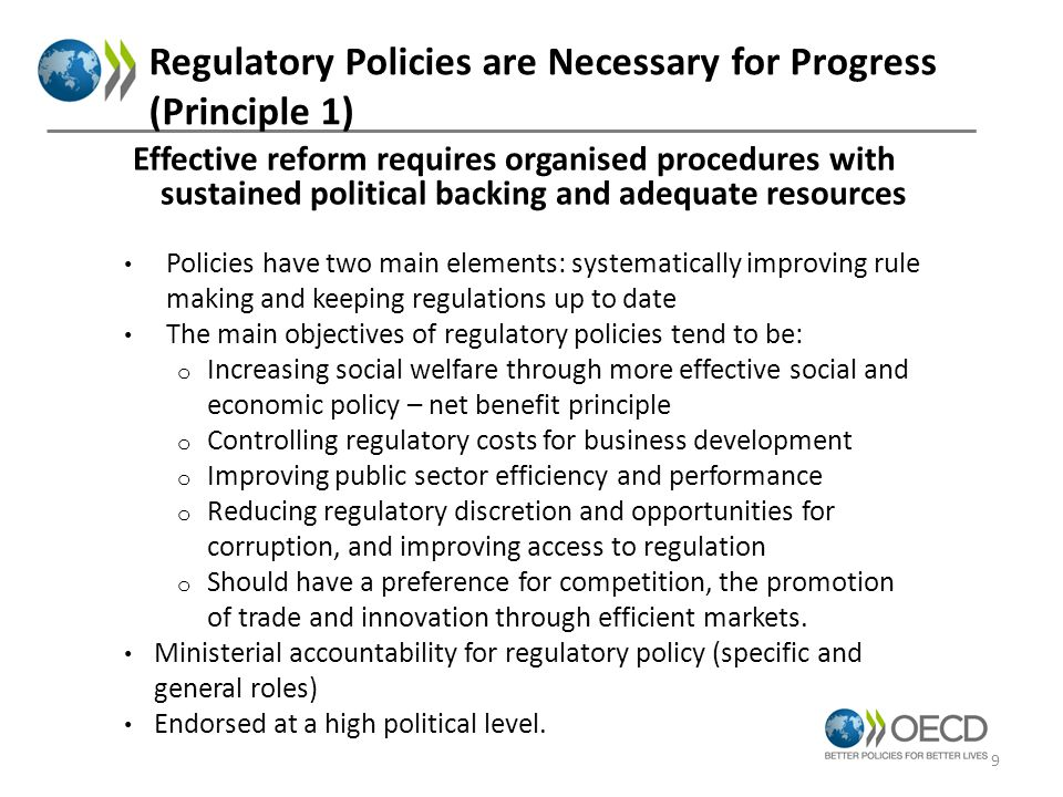 Regulatory Policies are Necessary for Progress (Principle 1) Policies have two main elements: systematically improving rule making and keeping regulations up to date The main objectives of regulatory policies tend to be: o Increasing social welfare through more effective social and economic policy – net benefit principle o Controlling regulatory costs for business development o Improving public sector efficiency and performance o Reducing regulatory discretion and opportunities for corruption, and improving access to regulation o Should have a preference for competition, the promotion of trade and innovation through efficient markets.