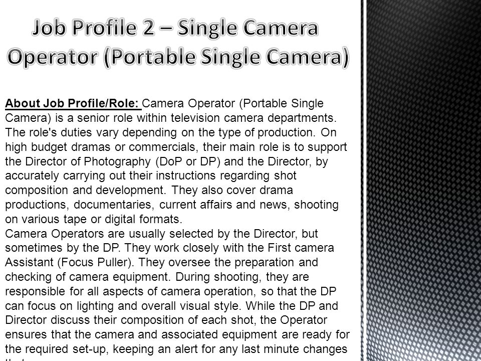 About Job Profile/Role: Camera Operator (Portable Single Camera) is a senior role within television camera departments.