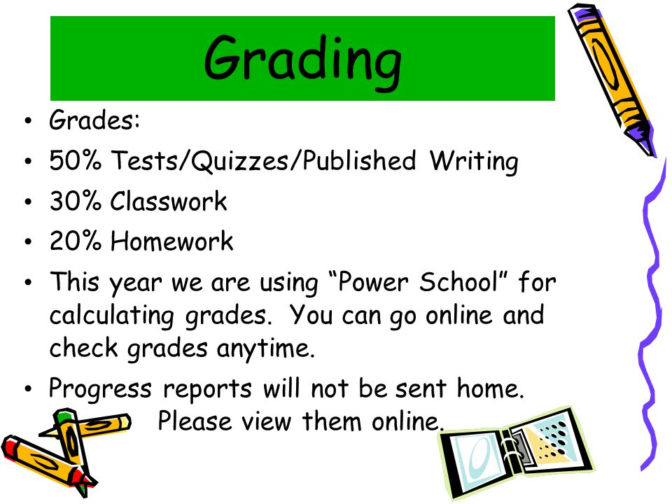 Grading Grades: 50% Tests/Quizzes/Published Writing 30% Classwork 20% Homework This year we are using Power School for calculating grades.