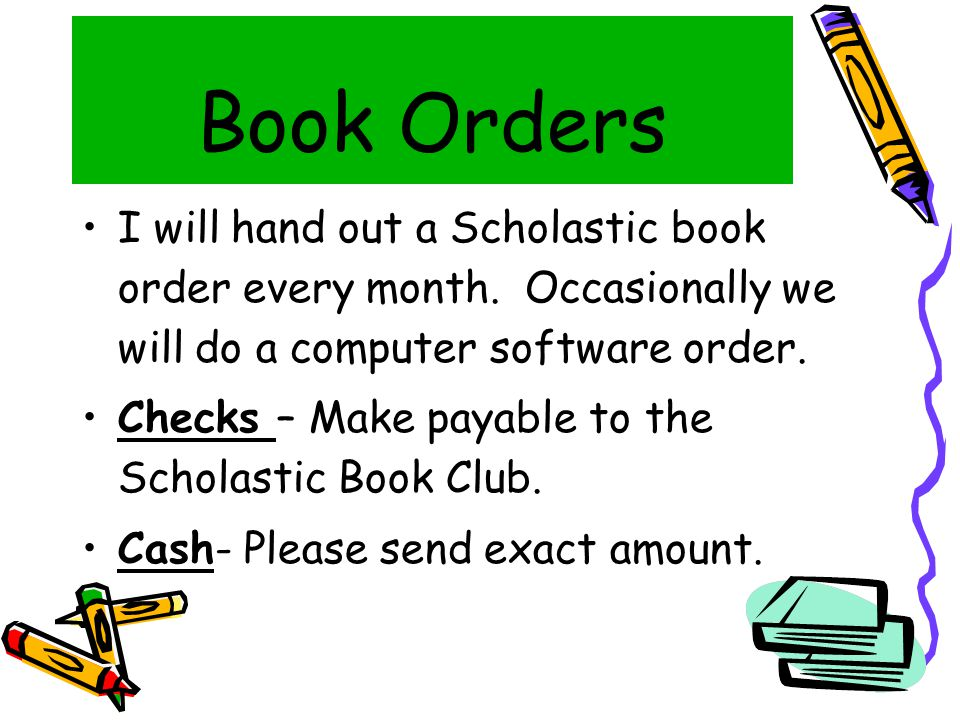 Book Orders I will hand out a Scholastic book order every month.